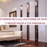 Reformas de lujo, una forma de invertir y añadir valor a tus inmuebles